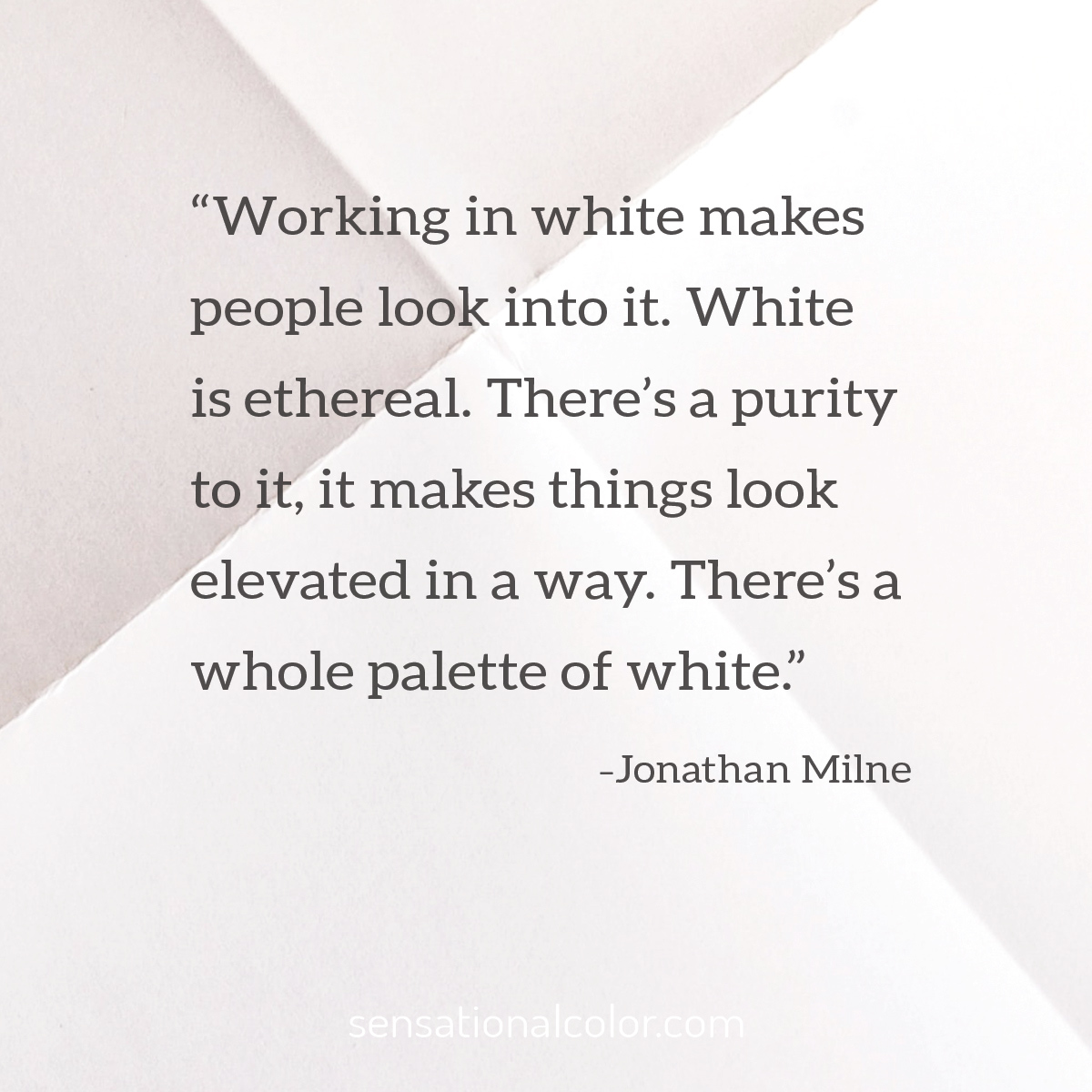 """Working in white makes people look into it. White is ethereal. There's a purity to it, it makes things look elevated in a way. There's a whole palette of white…"" - Jonathan Milne"