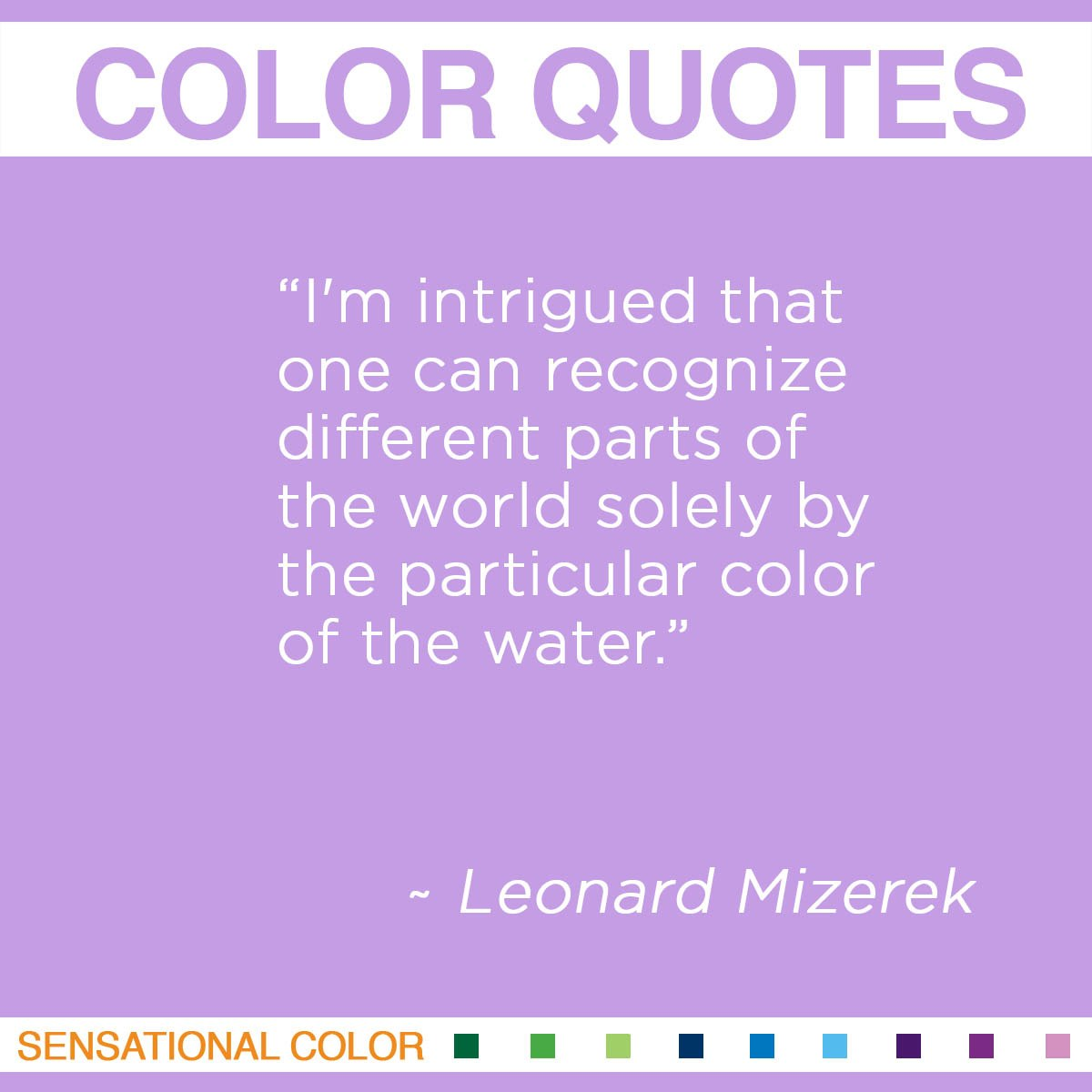 """I'm intrigued that one can recognize different parts of the world solely by the particular color of the water."" -  Leonard Mizerek"
