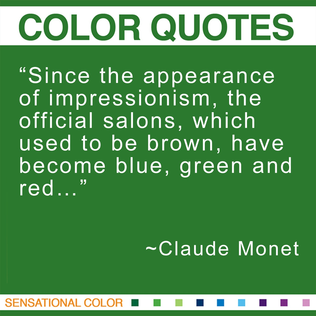 """Since the appearance of impressionism, the official salons, which used to be brown,have become blue, green and red…"" - Claude Monet"