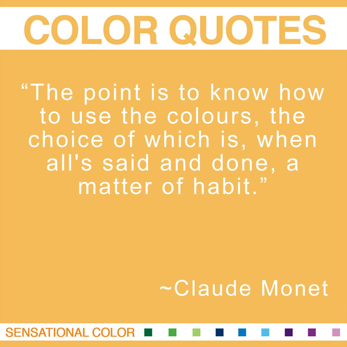 """The point is to know how to use the colors, the choice of which is,when all's said and done, a matter of habit.""  - Claude Monet"