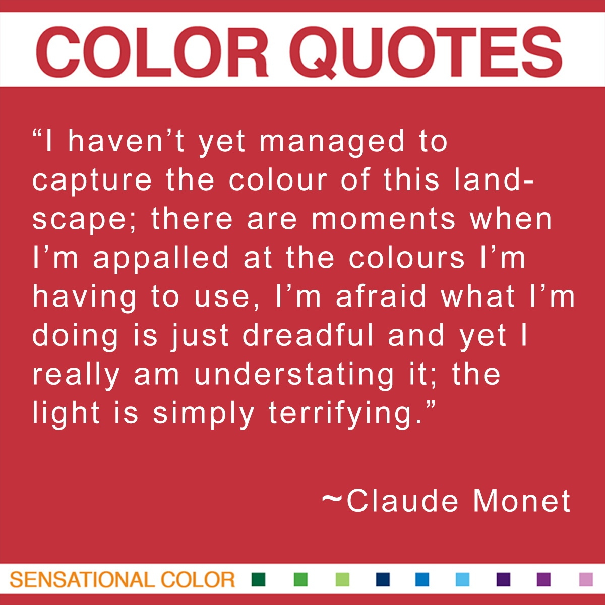 """I haven't yet managed to capture the color of this landscape; there are moments when I'm appalled at the colors I'm having to use, I'm afraid what I'm doing is just dreadful and yet I really am understating it; the light is simply terrifying."" - Claude Monet"