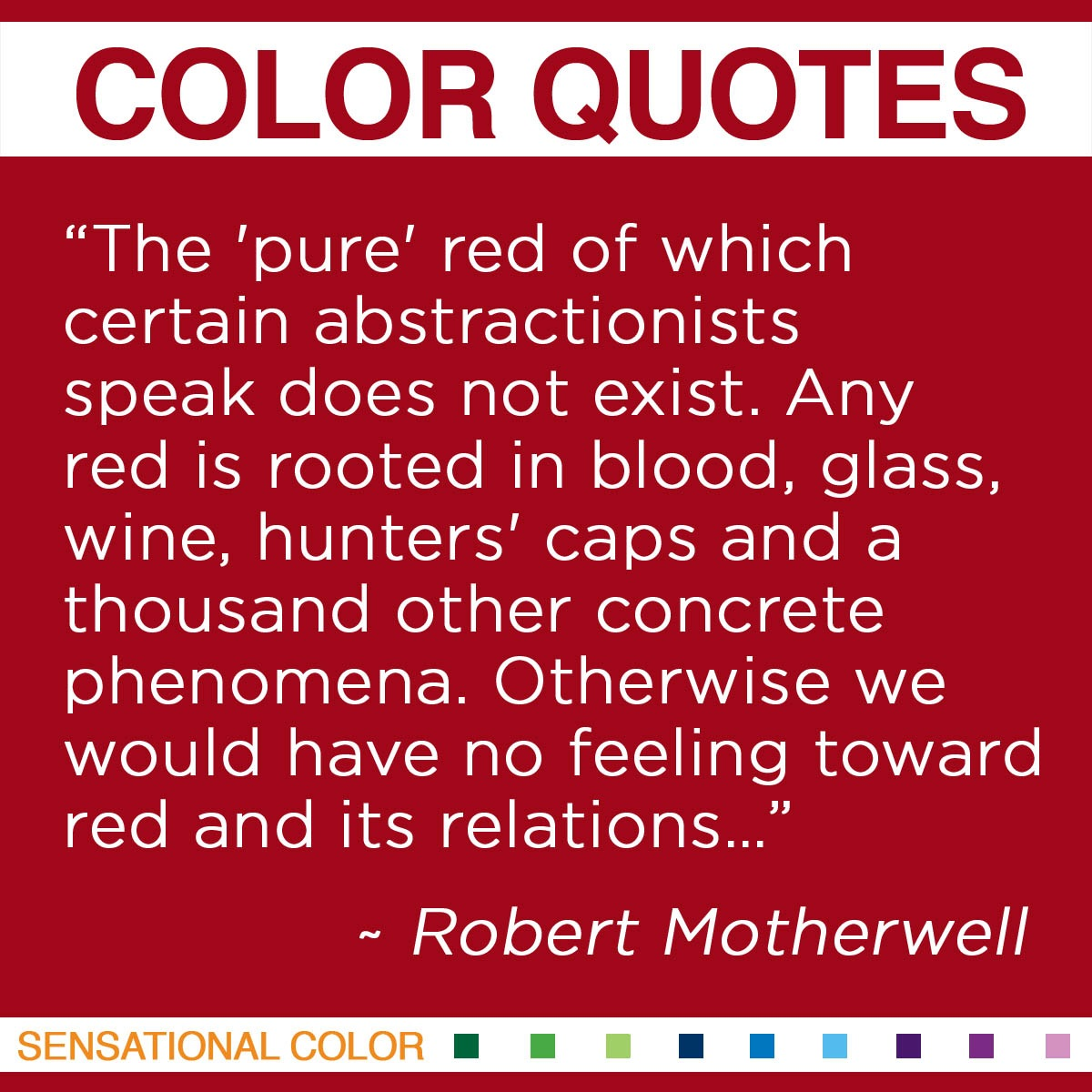 """The 'pure' red of which certain abstractionists speak does not exist. Any red is rooted in blood, glass, wine, hunters' caps and a thousand other concrete phenomena. Otherwise we would have no feeling toward red and its relations…."" - Robert Motherwell"
