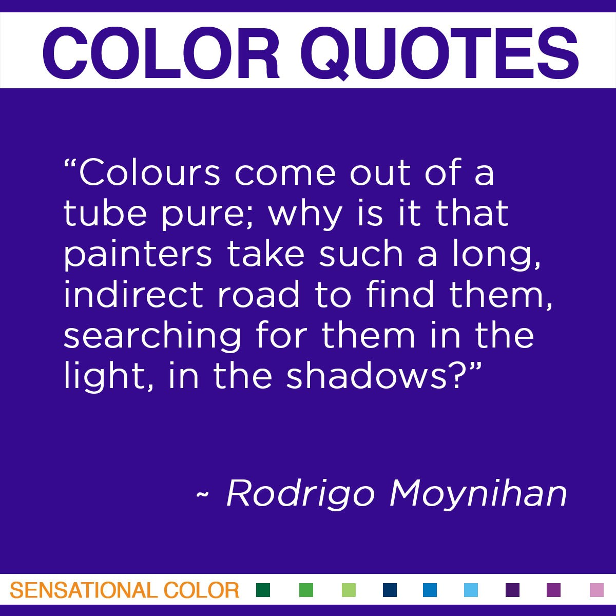 """Colours come out of a tube pure; why is it that painters take such a long, indirect road to find them, searching for them in the light, in the shadows?"" - Rodrigo Moynihan"