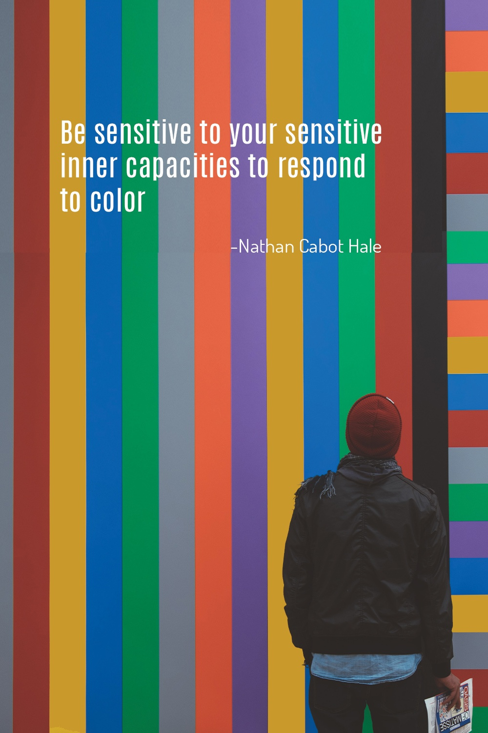 """Be sensitive to your sensitive inner capacities to respond to color."" - Nathan Cabot Hale"