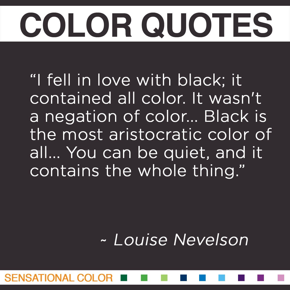 """""I fell in love with black; it contained all color. It wasn't a negation of color… Black is the most aristocratic color of all… You can be quiet, and it contains the whole thing."" - Louise Nevelson"""