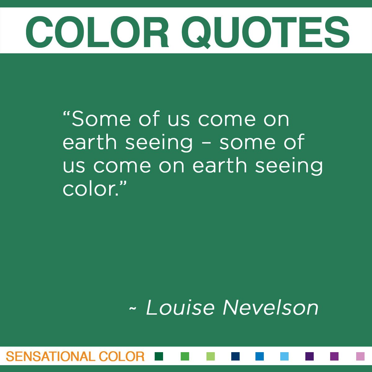 """Some of us come on earth seeing – some of us come on earth seeing color."" - Louise Nevelson"