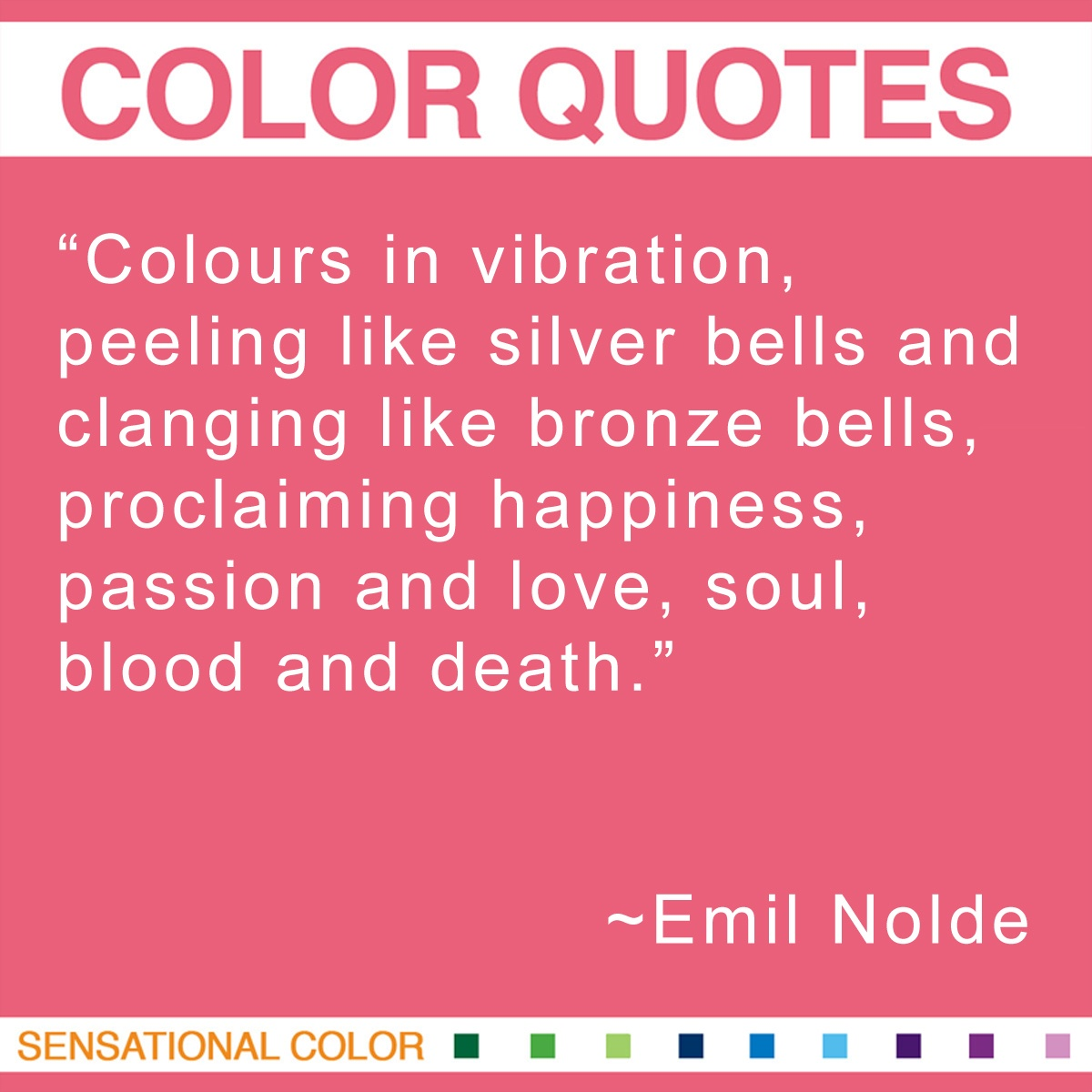"""Colours in vibration, peeling like silver bells and clanging like bronze bells, proclaiming happiness, passion and love, soul, blood and death."" - Emil Nolde"