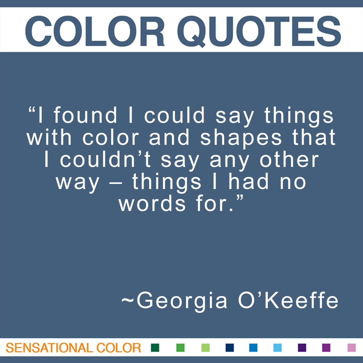 """I found I could say things with color and shapes that I couldn't say any other way – things I had no words for."" - Georgia O'Keeffe"