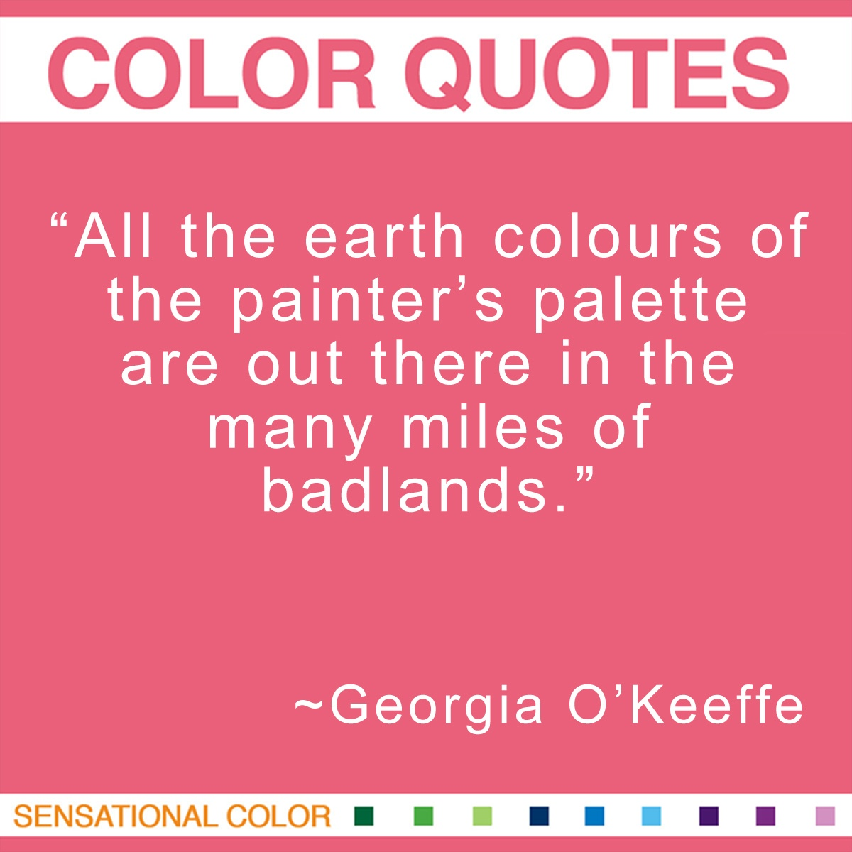 """All the earth colours of the painter's palette are out there in the many miles of badlands."" - Georgia O'Keeffe"