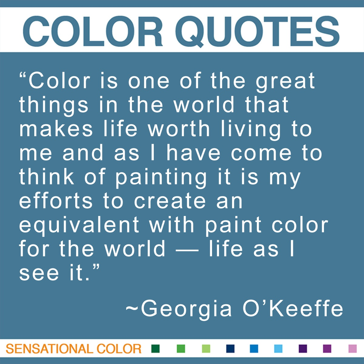 """Color is one of the great things in the world that makes life worth living to me and as I have come to think of painting it is my efforts to create an equivalent with paint color for the world — life as I see it."" - Georgia O'Keeffe"
