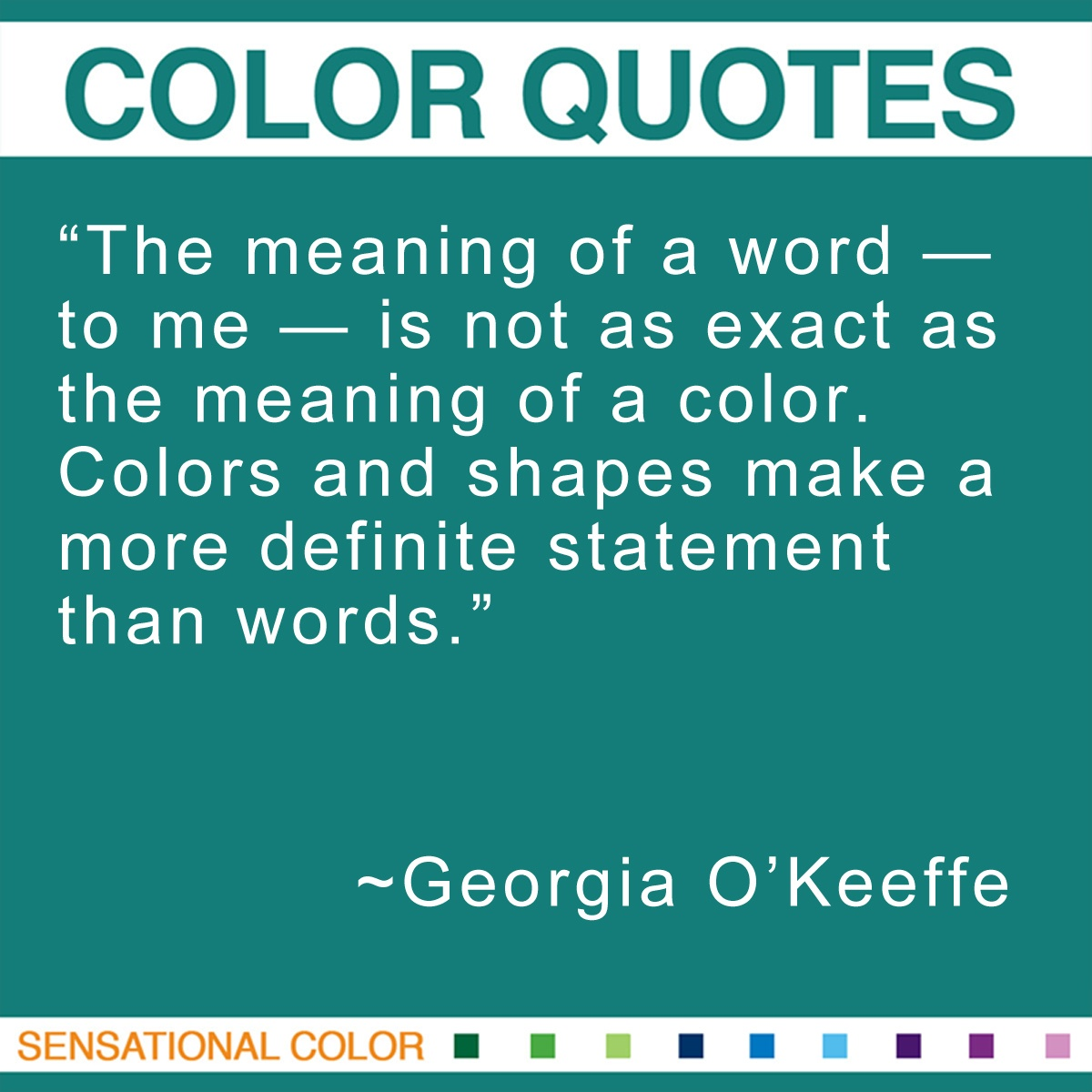 """The meaning of a word — to me — is not as exact as the meaning of a color. Colors and shapes make a more definite statement than words."" - Georgia O'Keeffe"