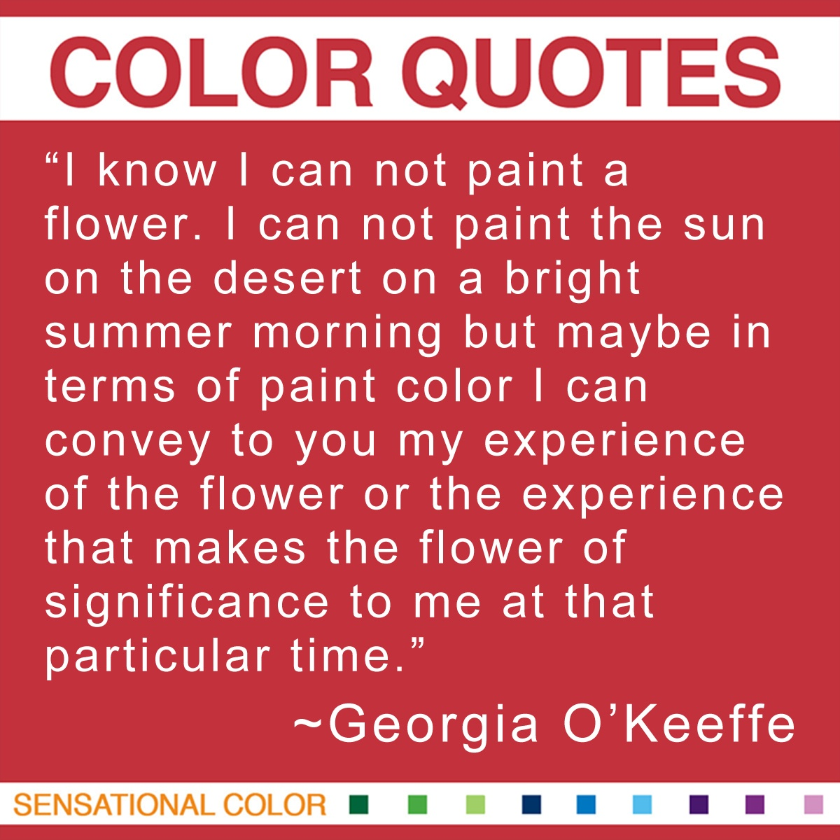 """I know I can not paint a flower. I can not paint the sun on the desert on a bright summer morning but maybe in terms of paint color I can convey to you my experience of the flower or the experience that makes the flower of significance to me at that particular time."" - Georgia O'Keeffe"