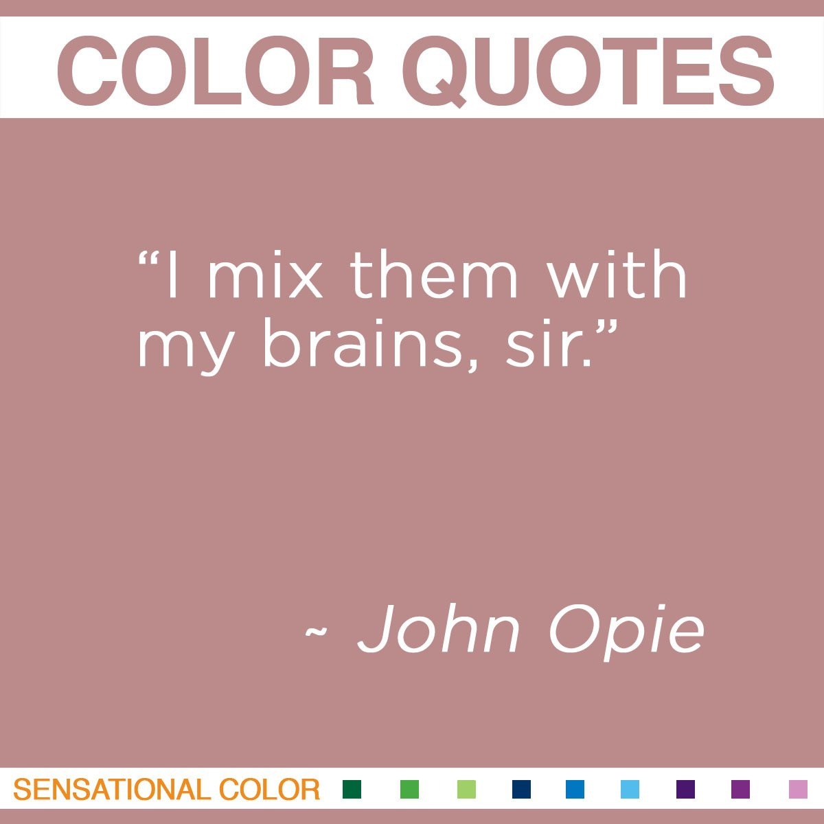 """I mix them with my brains, sir."" -  John Opie"
