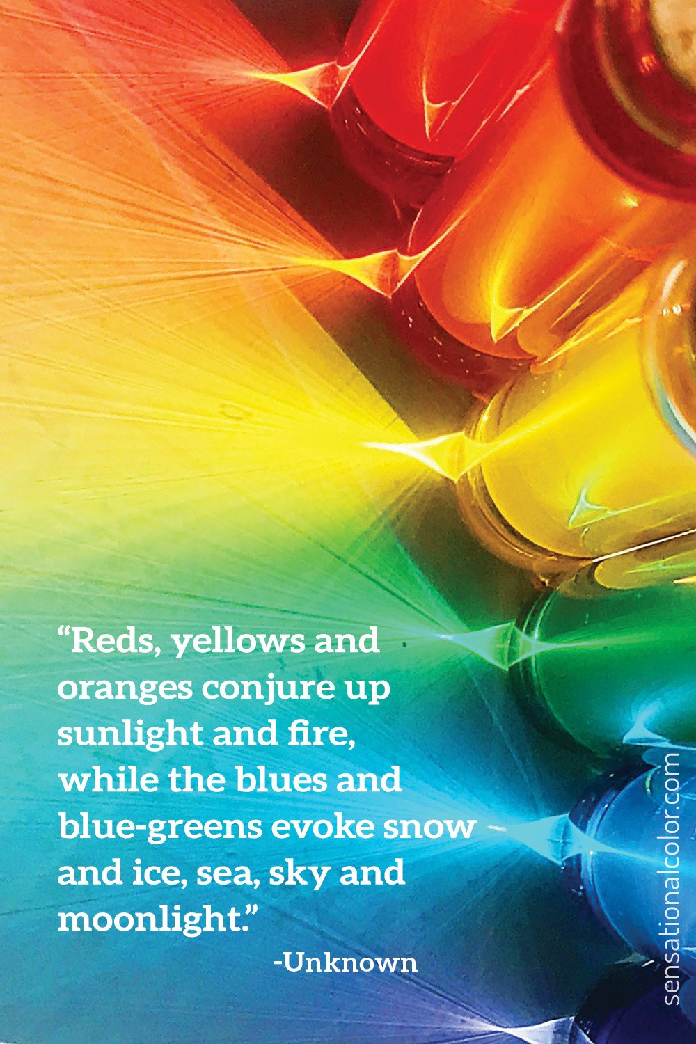 """Reds, yellows and oranges conjure up sunlight and fire, while the blues and blue-greens evoke snow and ice, sea, sky and moonlight."" - Unknown"