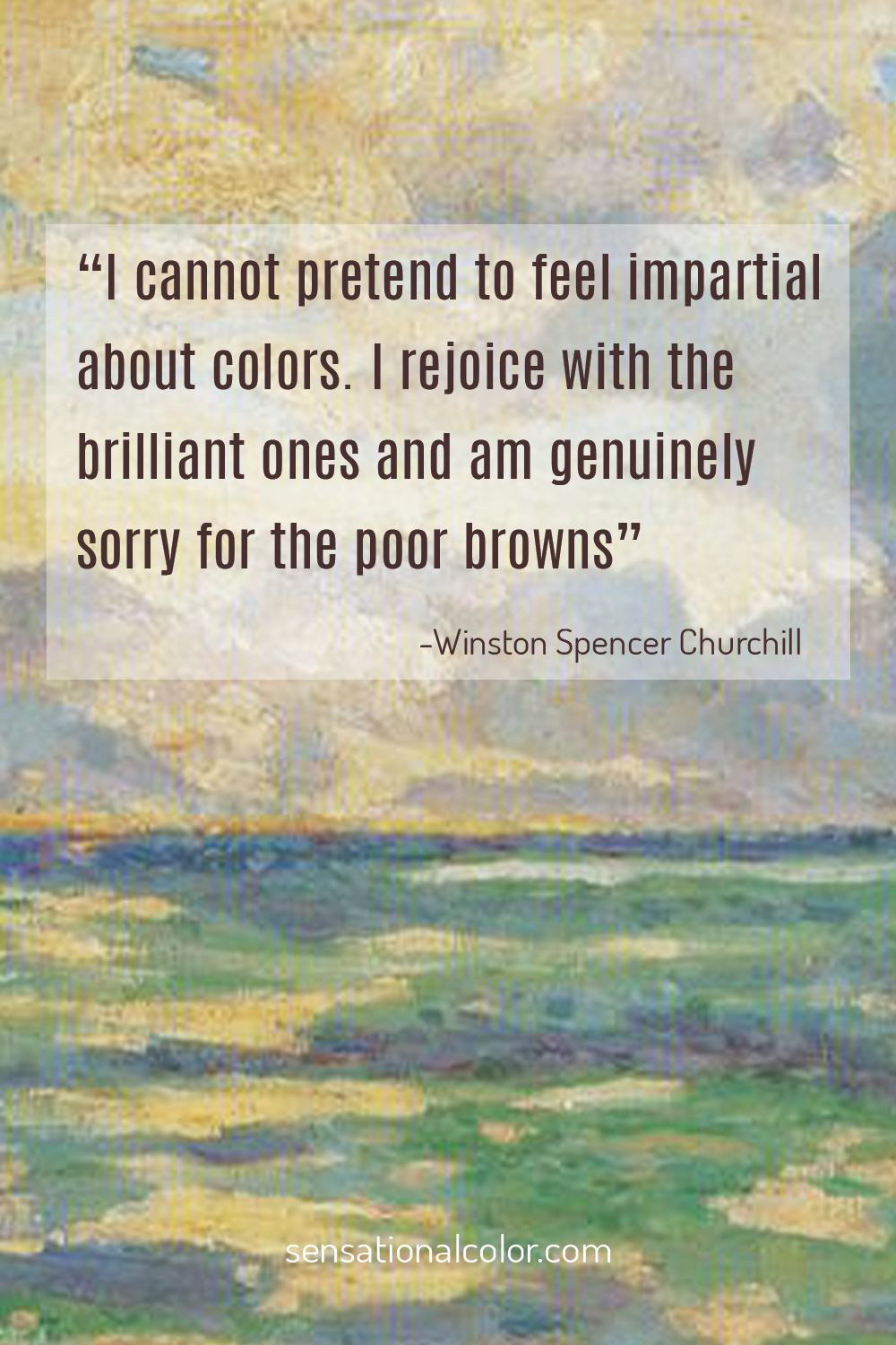 """I cannot pretend to feel impartial about colors. I rejoice with the brilliant ones and am genuinely sorry for the poor browns."" - Winston Spencer Churchill"