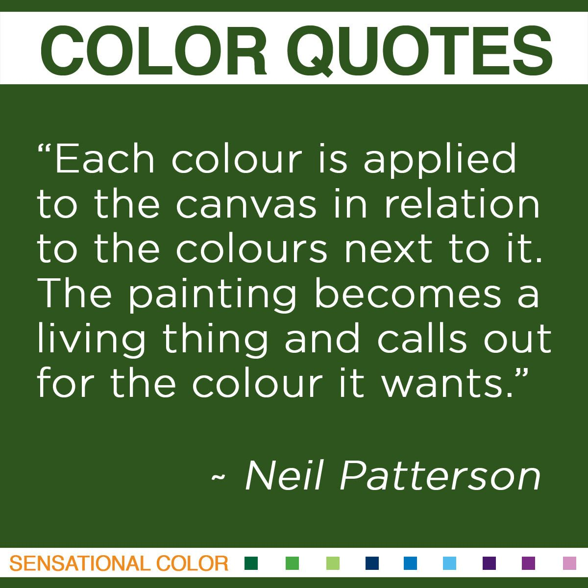 """Each colour is applied to the canvas in relation to the colours next to it. The painting becomes a living thing and calls out for the colour it wants."" - Neil Patterson"