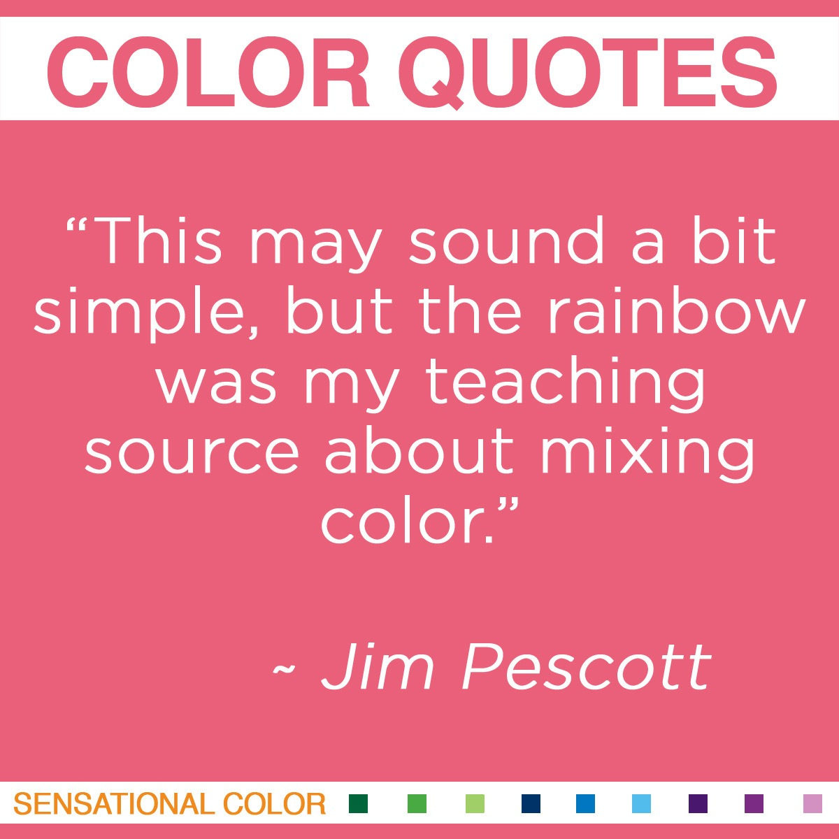 """This may sound a bit simple, but the rainbow was my teaching source about mixing color."" - Jim Pescott"