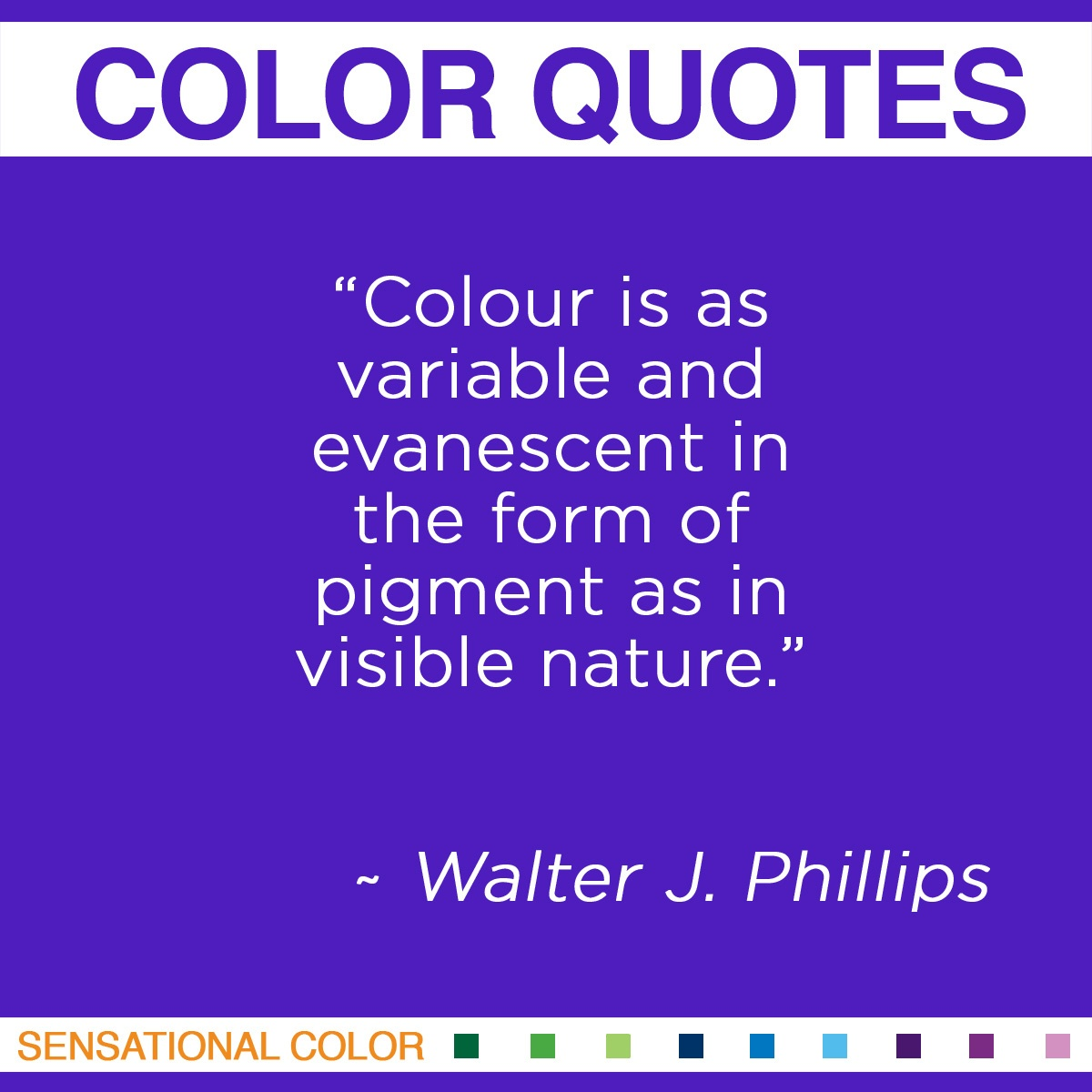 """Colour is as variable and evanescent in the form of pigment as in visible nature,"" - Walter J. Phillips"