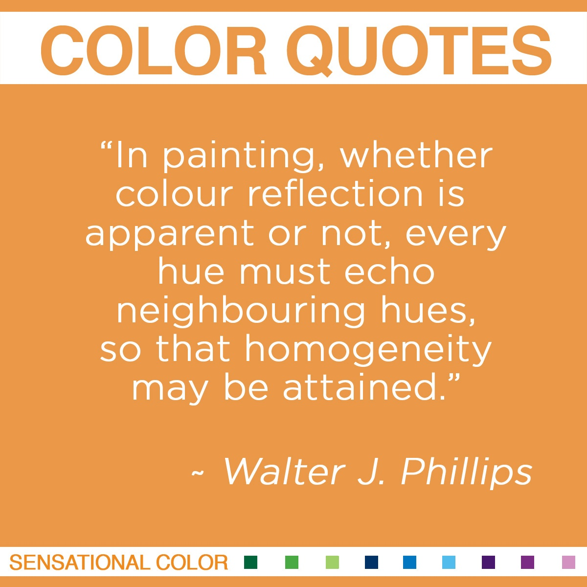 """In painting, whether colour reflection is apparent or not, every hue must echo neighbouring hues, so that homogeneity may be attained."" - Walter J. Phillips"
