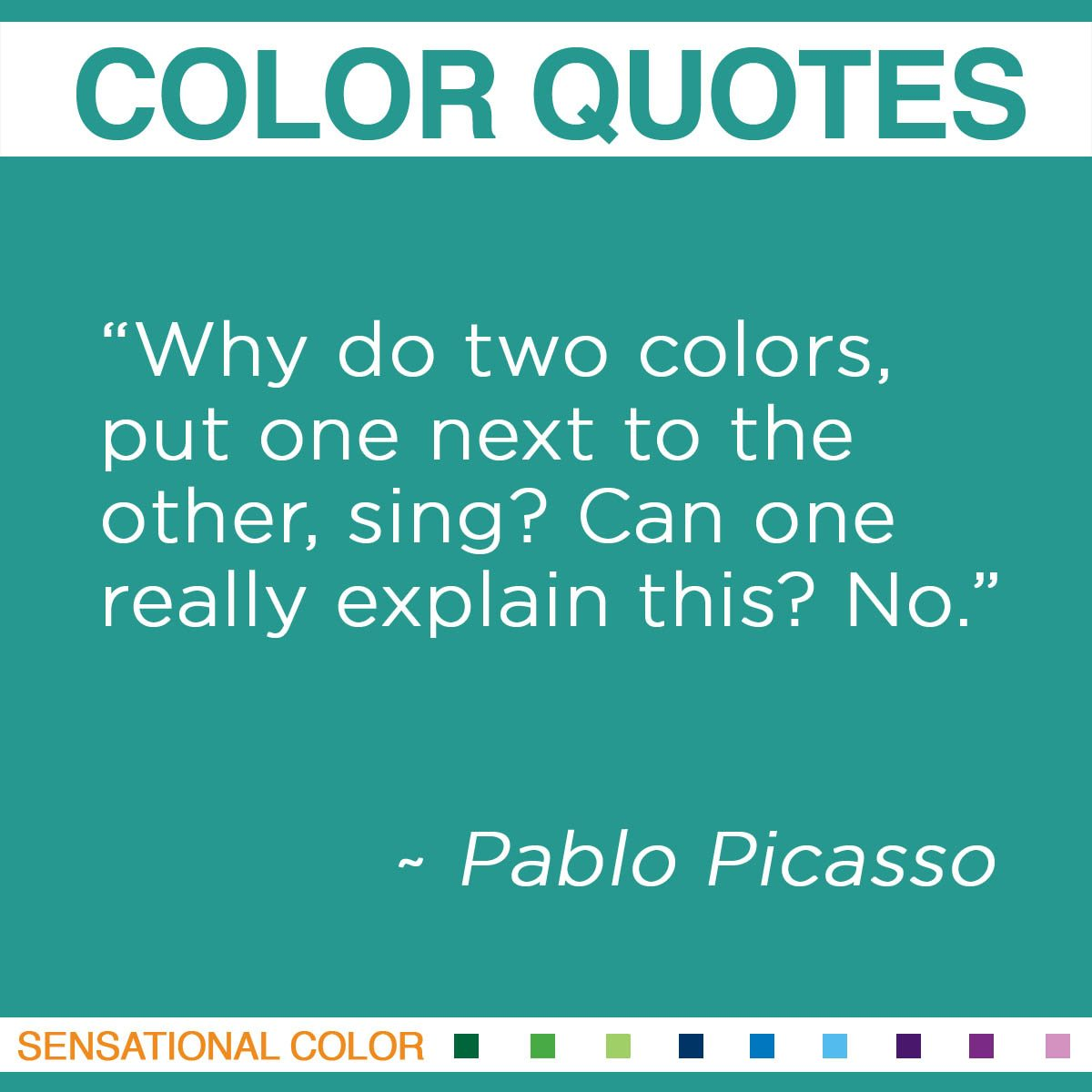 """Why do two colors, put one next to the other, sing? Can one really explain this? No."" - Pablo Picasso"