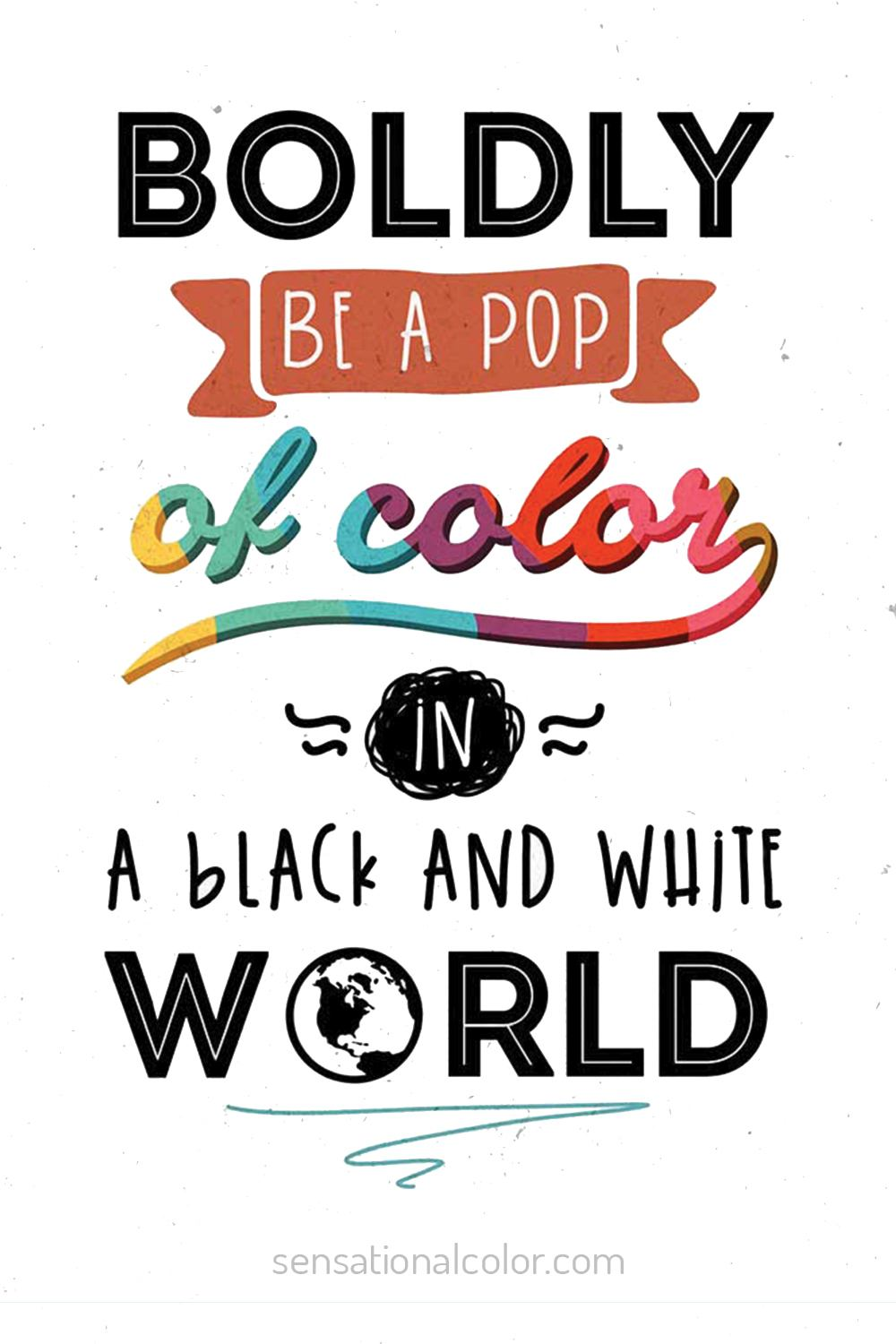 "Boldly be a Pop of Color in black and white world"" - Unknown"