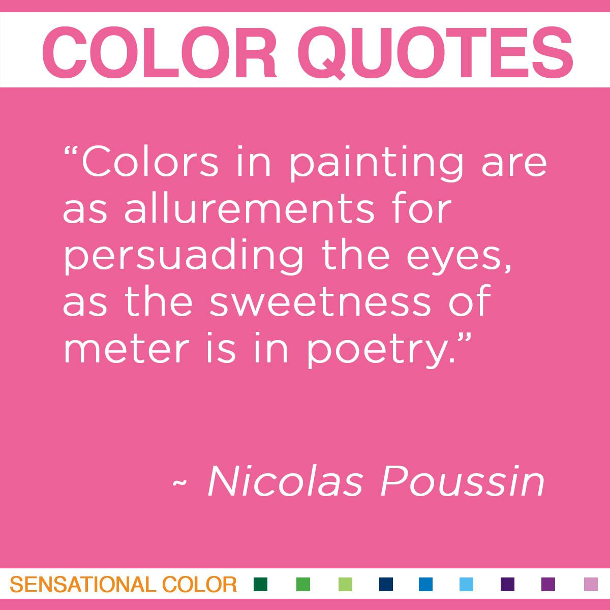 """Colors in painting are as allurements for persuading the eyes, as the sweetness of meter is in poetry."" - Nicolas Poussin"