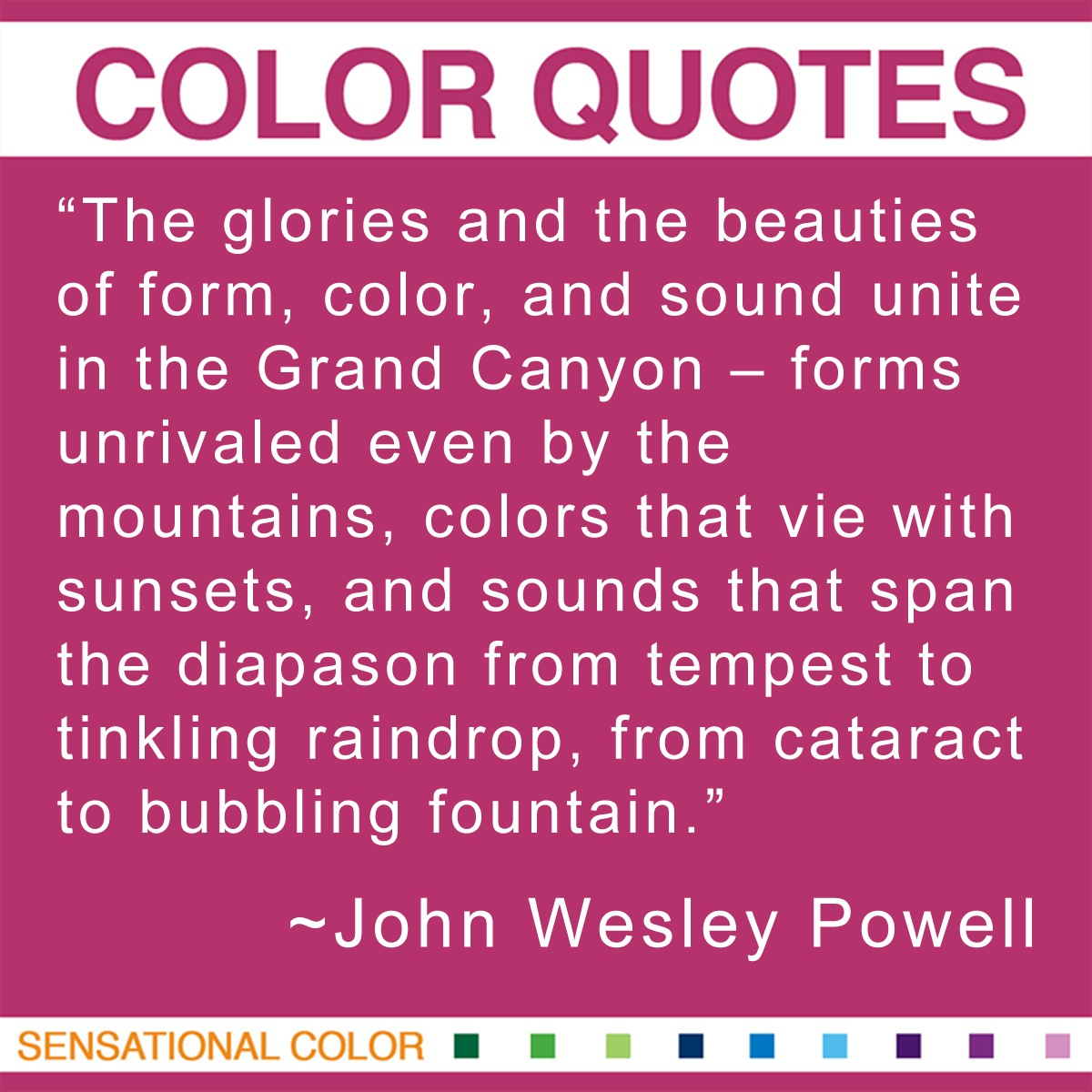 """The glories and the beauties of form, color, and sound unite in the Grand Canyon – forms unrivaled even by the mountains, colors that vie with sunsets, and sounds that span the diapason from tempest to tinkling raindrop, from cataract to bubbling fountain."" - John Wesley Powell"
