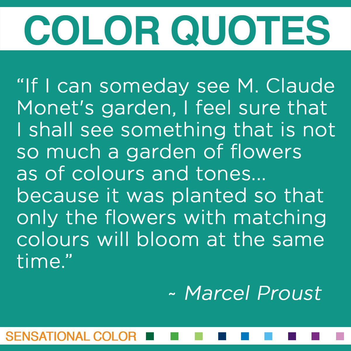 """If I can someday see M. Claude Monet's garden, I feel sure that I shall see something that is not so much a garden of flowers as of colours and tones… because it was planted so that only the flowers with matching colours will bloom at the same time."" - Marcel Proust"