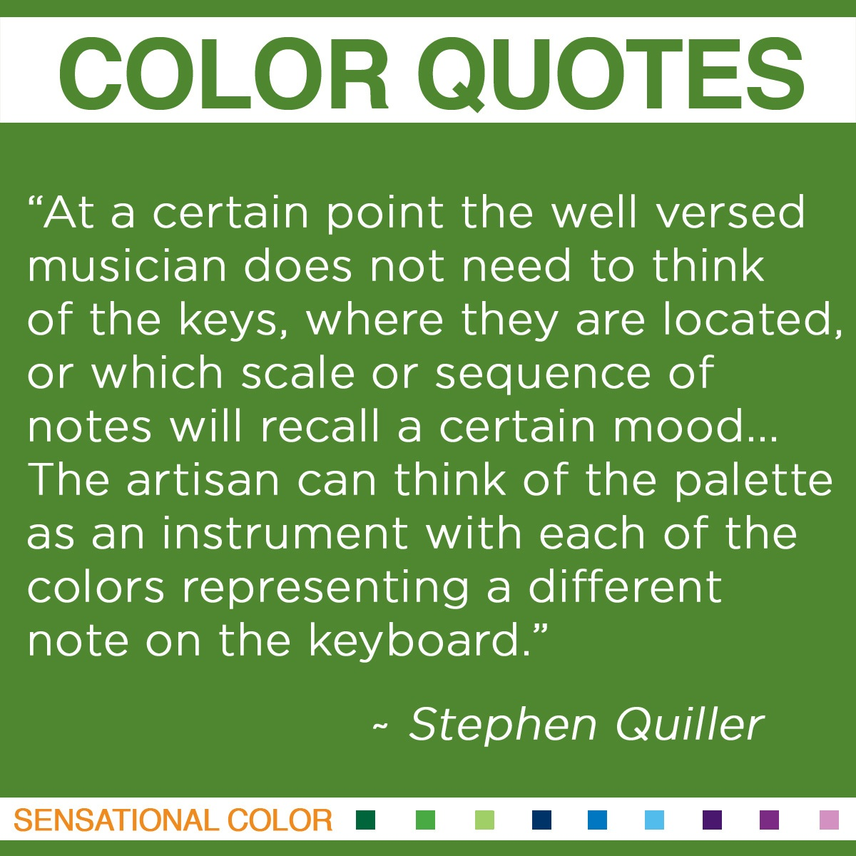 """At a certain point the well-versed musician does not need to think of the keys, where they are located, or which scale or sequence of notes will recall a certain mood… The artisan can think of the palette as an instrument with each of the colors representing a different note on the keyboard."" - Stephen Quiller"