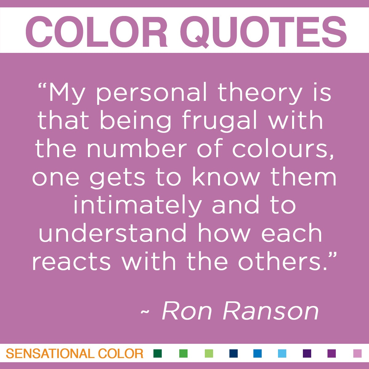 """My personal theory is that being frugal with the number of colours, one gets to know them intimately and to understand how each reacts with the others."" - Ron Ranson"