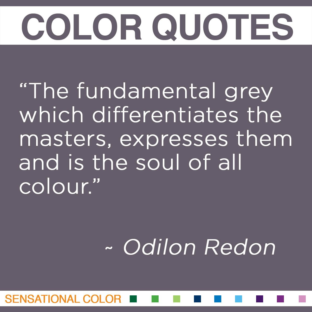 """The fundamental grey which differentiates the masters, expresses them and is the soul of all colour."" - Odilon Redon"