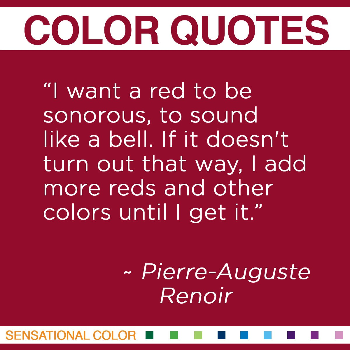 """I want a red to be sonorous, to sound like a bell. If it doesn't turn out that way, I add more reds and other colors until I get it."" - Pierre-Auguste Renoir"