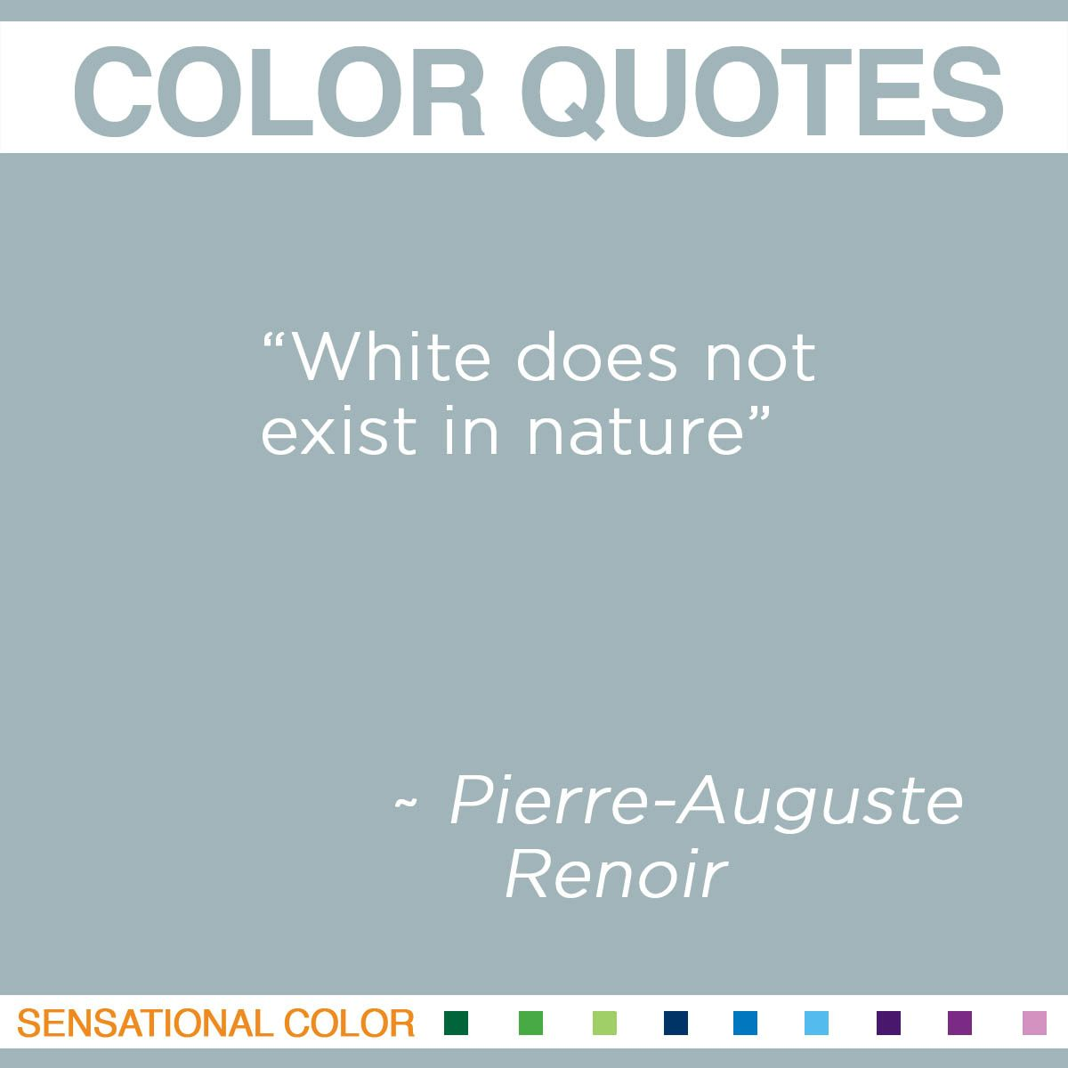 """White does not exist in nature."" - Pierre-Auguste Renoir"