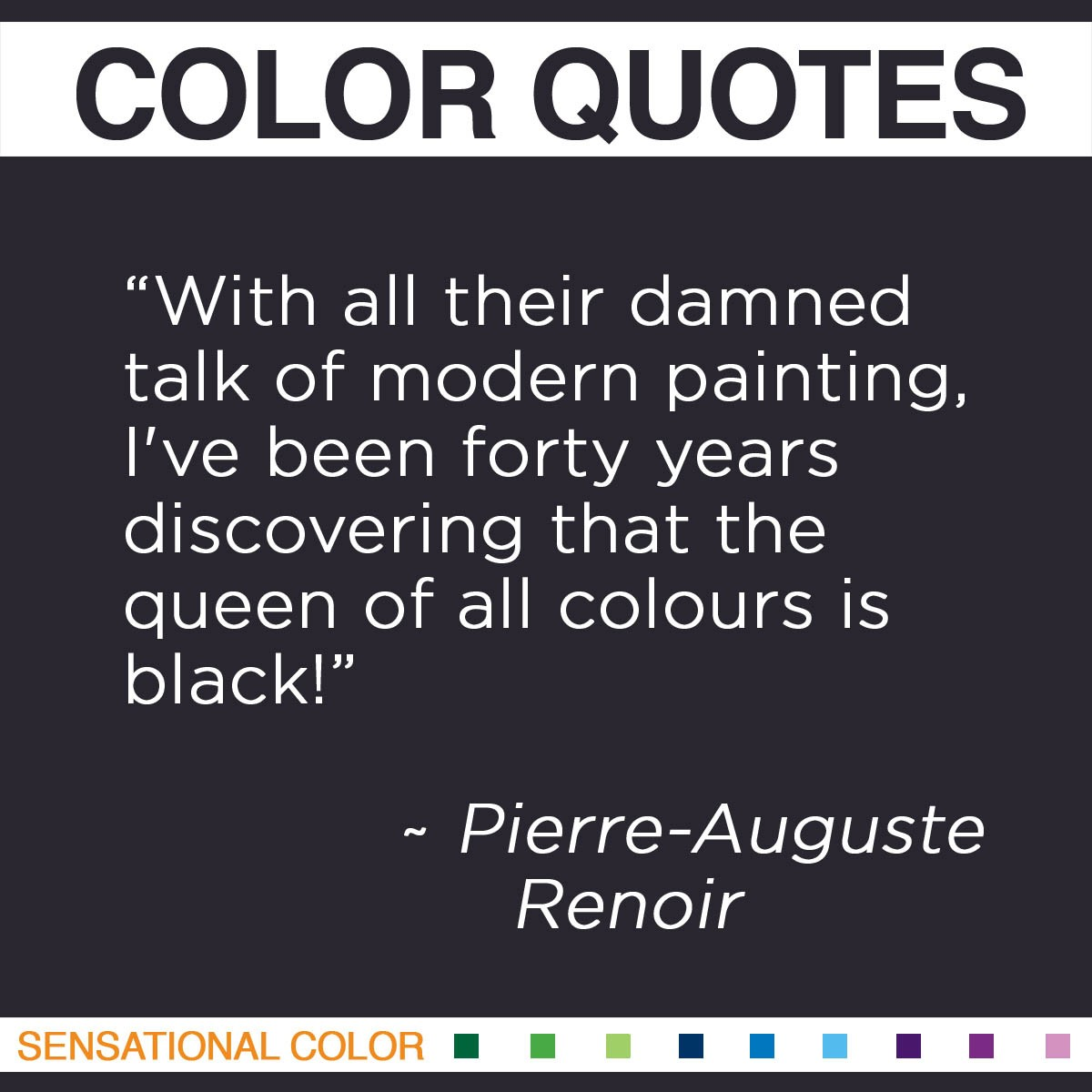 """With all their damned talk of modern painting, I've been forty years discovering that the queen of all colours is black!"" - Pierre-Auguste Renoir"