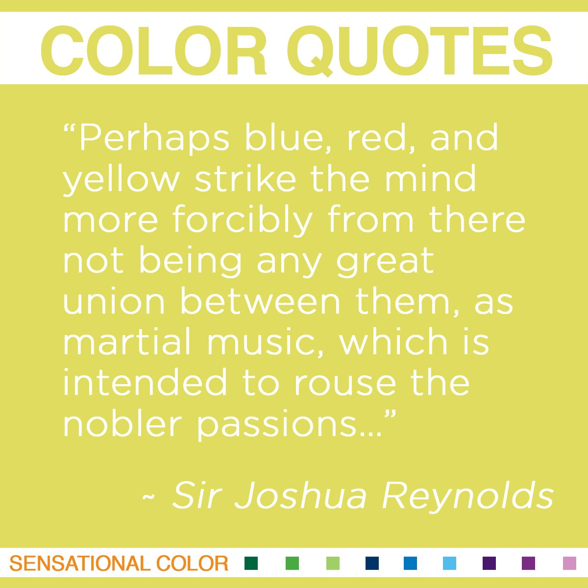 """Perhaps blue, red, and yellow strike the mind more forcibly from there not being any great union between them, as martial music, which is intended to rouse the nobler passions…""  - Sir Joshua Reynolds"