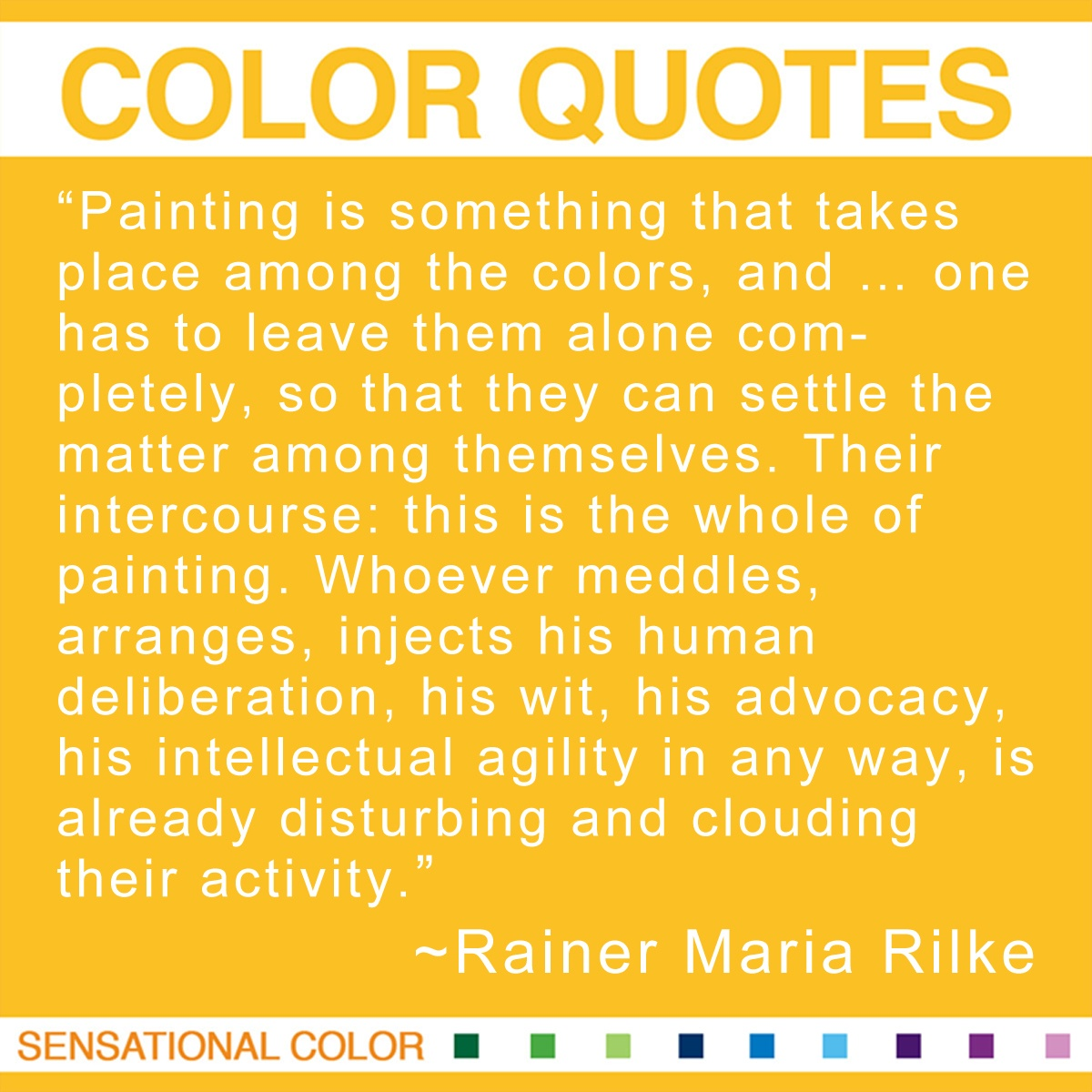 """Painting is something that takes place among the colors, and … one has to leave them alone completely, so that they can settle the matter among themselves. Their intercourse: this is the whole of painting. Whoever meddles, arranges, injects his human deliberation, his wit, his advocacy, his intellectual agility in any way, is already disturbing and clouding their activity."" - Rainer Maria Rilke"