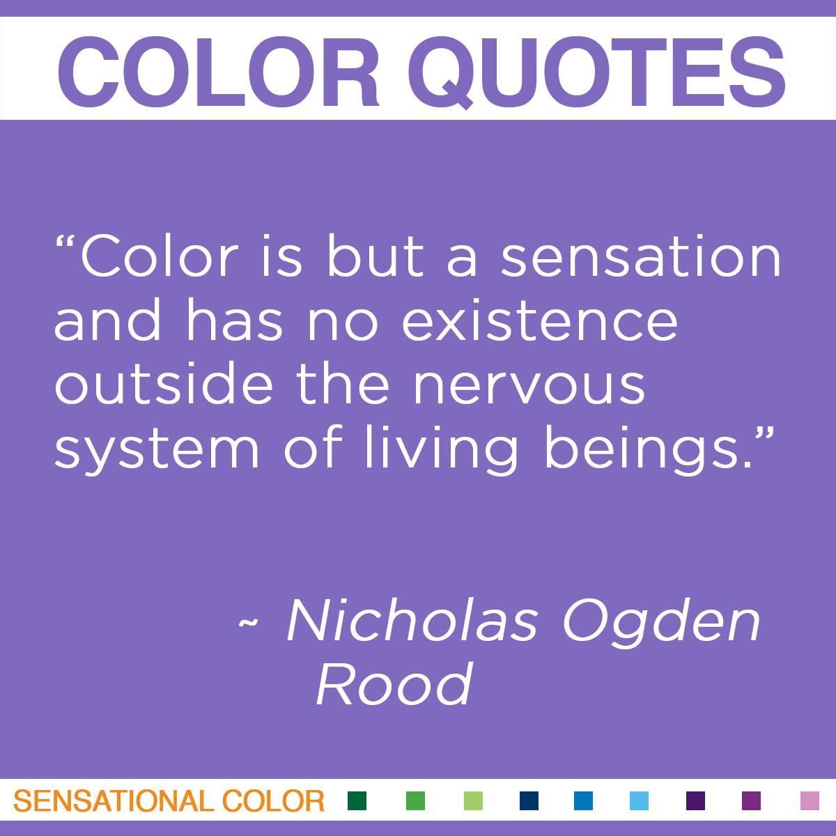 """Color is but a sensation and has no existence outside the nervous system of living beings."" - Nicholas Ogden Rood"