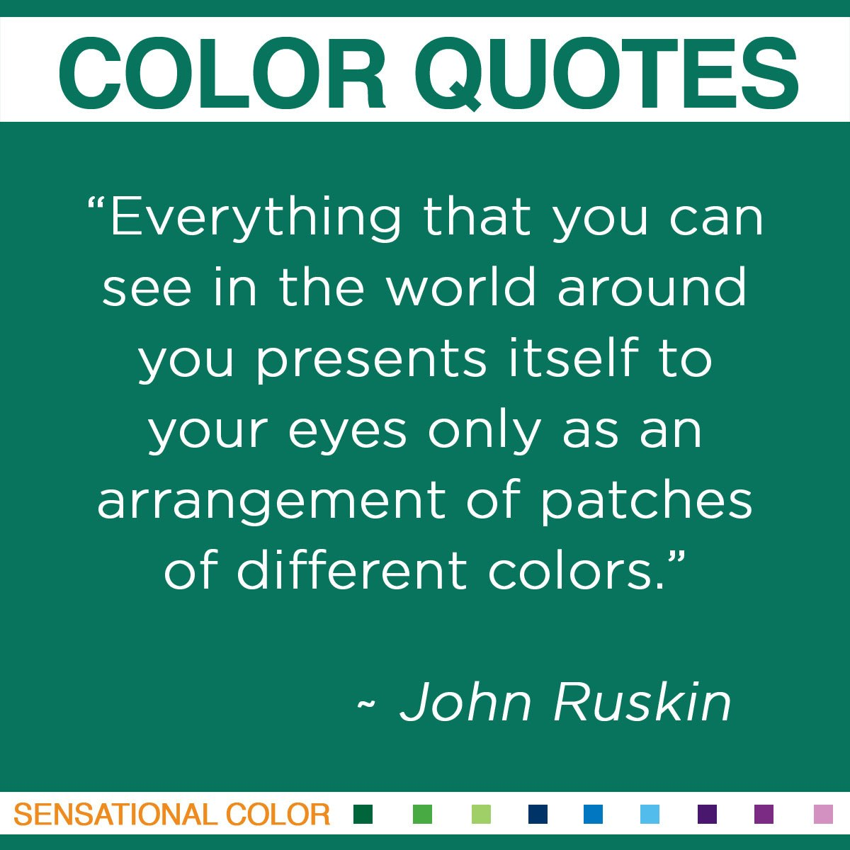 """Everything that you can see in the world around you presents itself to your eyes only as an arrangement of patches of different colors."" - John Ruskin"