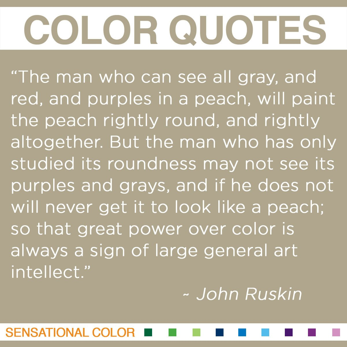 """The man who can see all gray, and red, and purples in a peach, will paint the peach rightly round, and rightly altogether. But the man who has only studied its roundness may not see its purples and grays, and if he does not will never get it to look like a peach; so that great power over color is always a sign of large general art-intellect."" - John Ruskin"