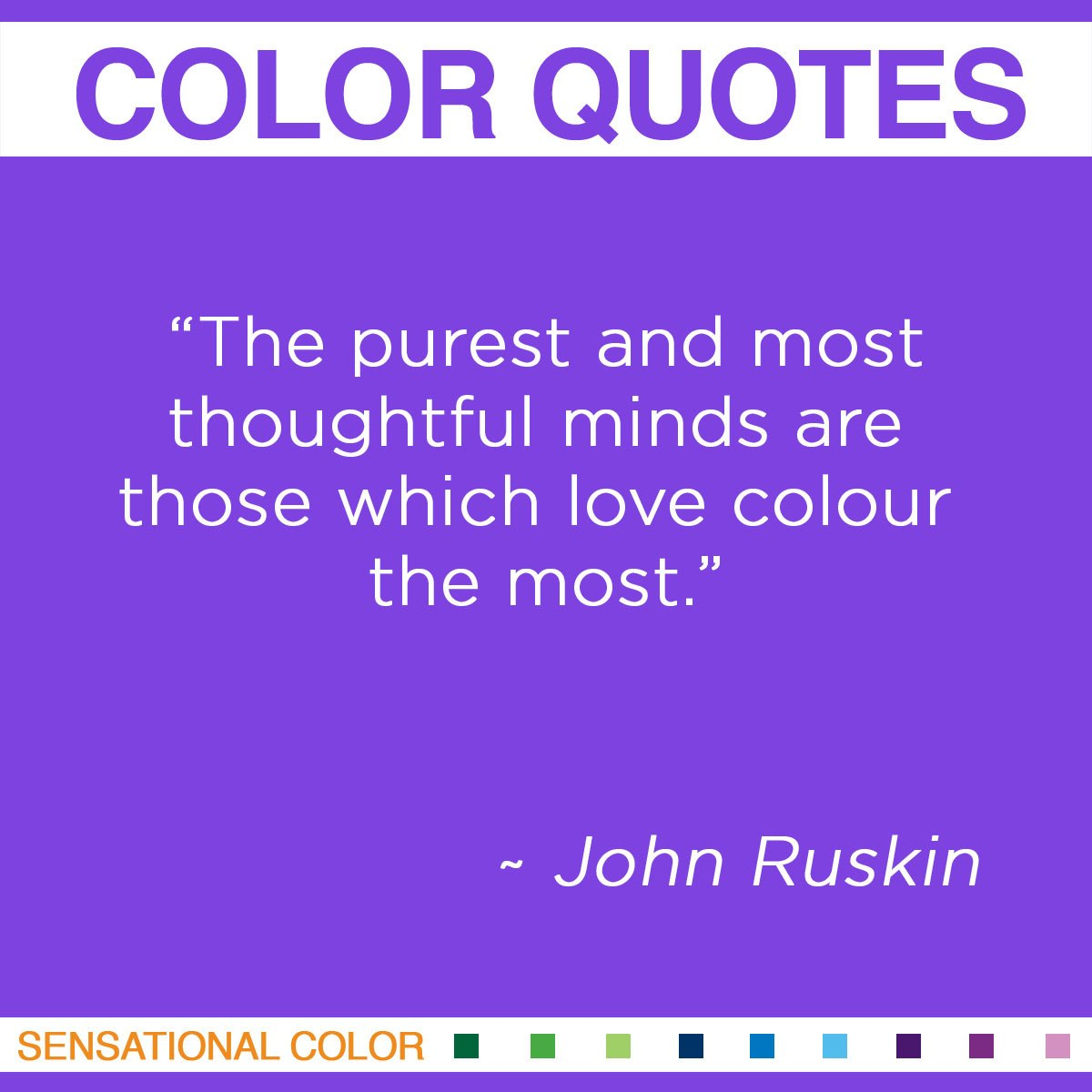 """The purest and most thoughtful minds are those which love colour the most."" - John Ruskin"