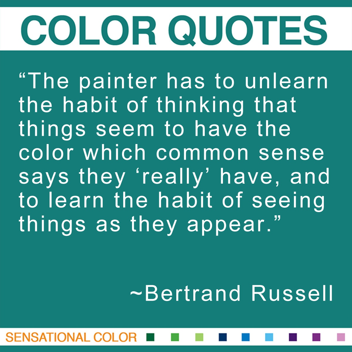 """The painter has to unlearn the habit of thinking that things seem to have the color which common sense says they 'really' have, and to learn the habit of seeing things as they appear."" - Bertrand Russell"