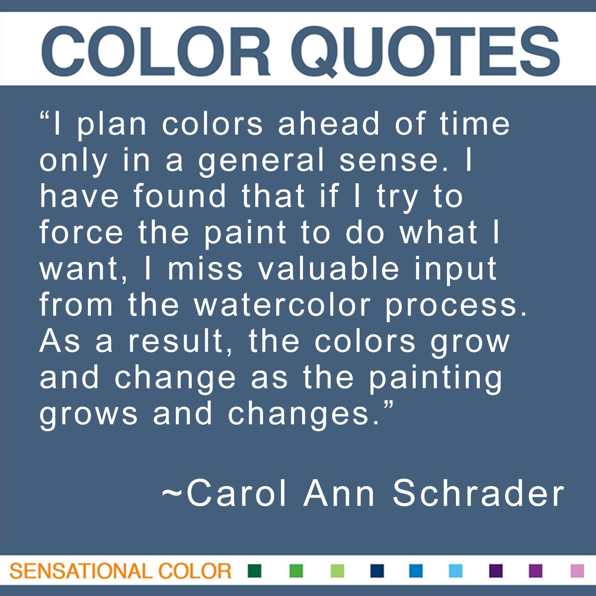 """I plan colors ahead of time only in a general sense. I have found that if I try to force the paint to do what I want, I miss valuable input from the watercolor process. As a result, the colors grow and change as the painting grows and changes."" - Carol Ann Schrader"