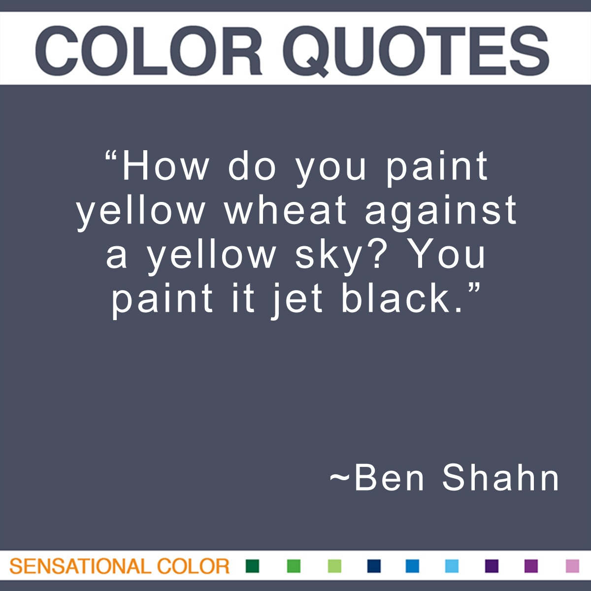 """How do you paint yellow wheat against a yellow sky? You paint it jet black."" - Ben Shahn"