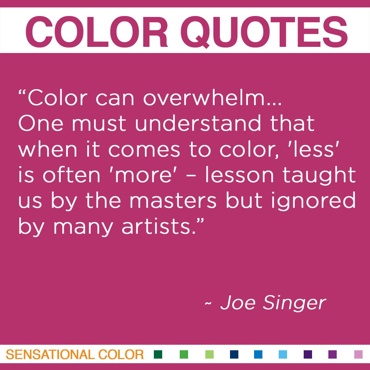 """Color can overwhelm… One must understand that when it comes to color, 'less' is often 'more' – lesson taught us by the masters but ignored by many artists."" - Joe Singer"