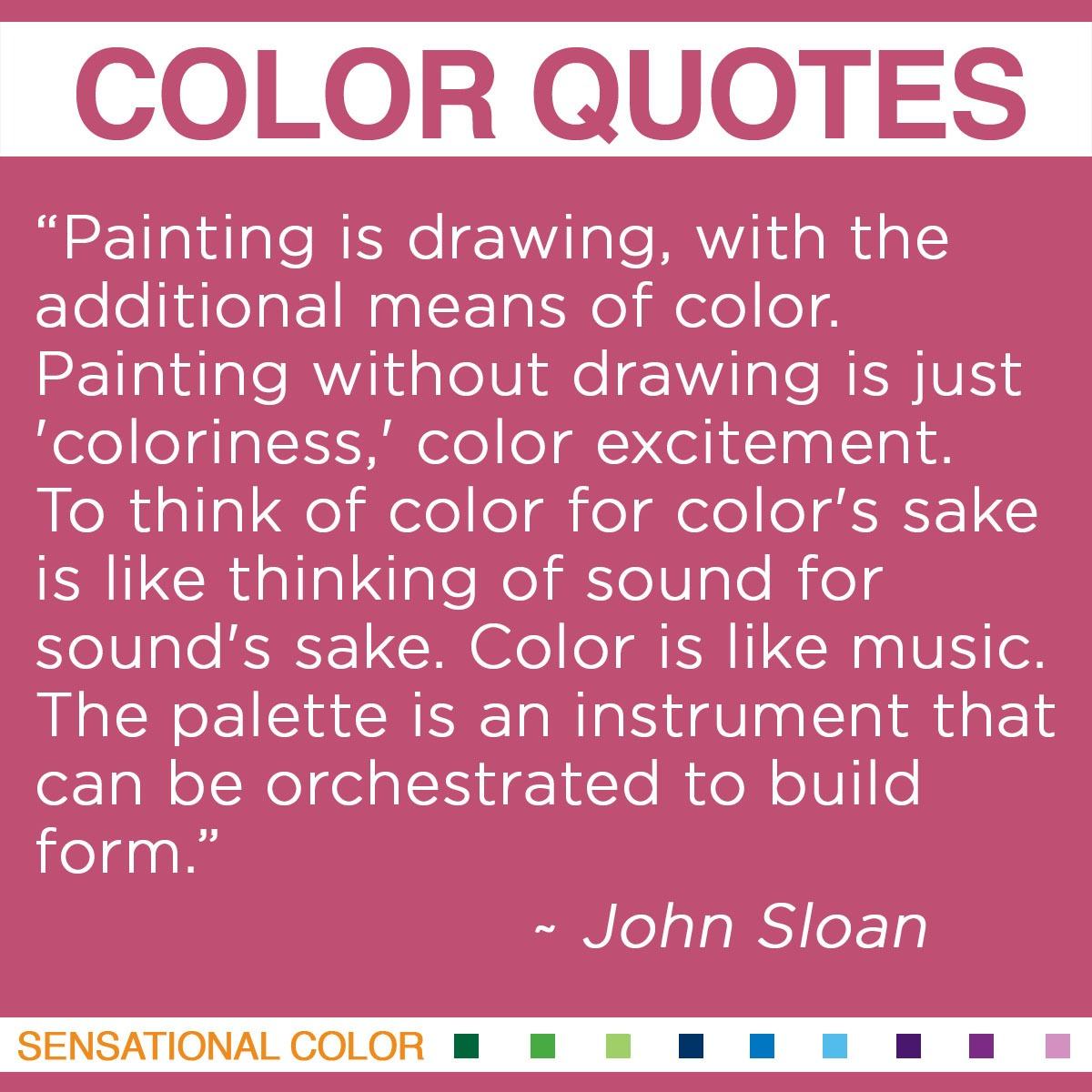 """Painting is drawing, with the additional means of color. Painting without drawing is just 'coloriness,' color excitement. To think of color for color's sake is like thinking of sound for sound's sake. Color is like music. The palette is an instrument that can be orchestrated to build form.""  - John Sloan"