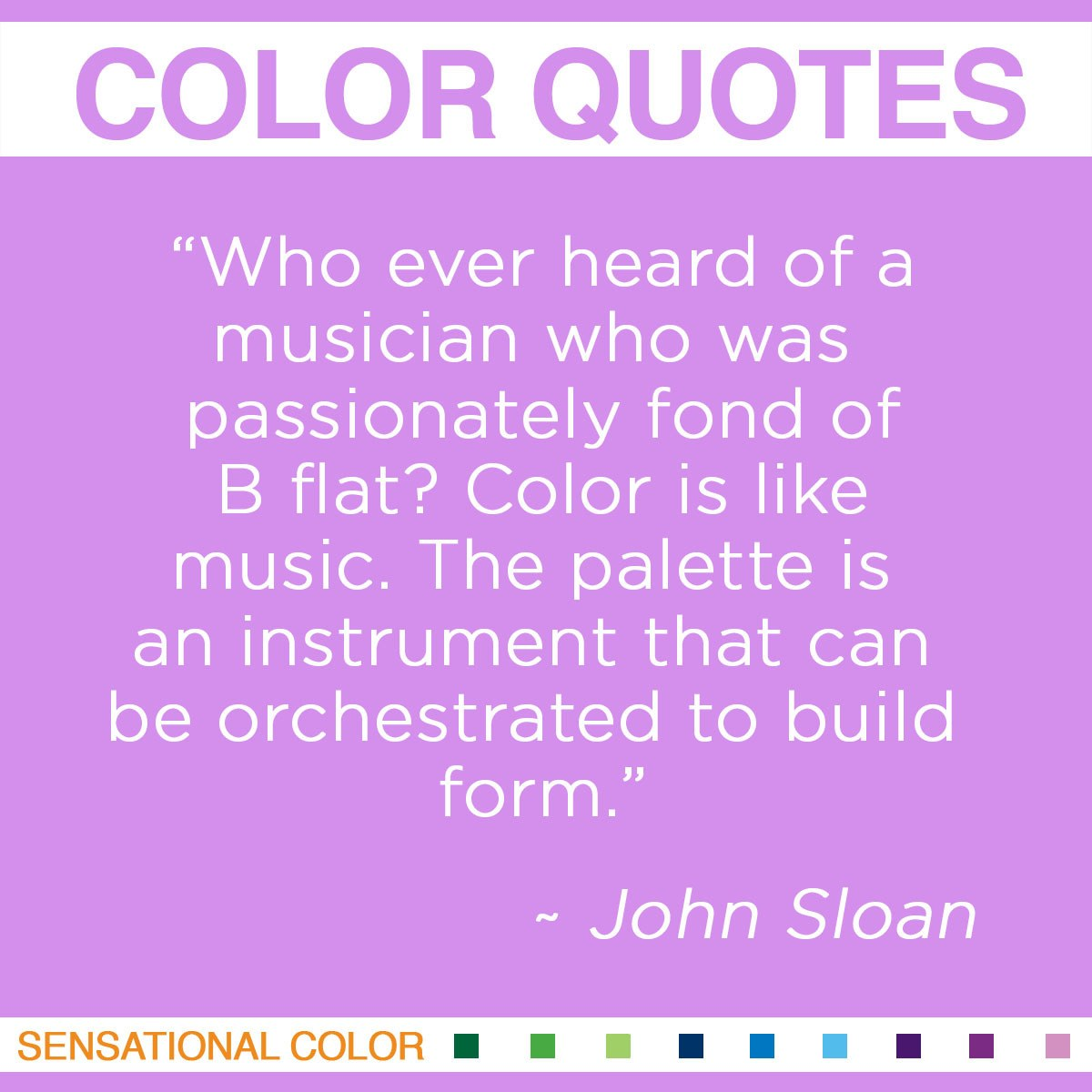"""Who ever heard of a musician who was passionately fond of B flat? Color is like music. The palette is an instrument that can be orchestrated to build form."" - John Sloan"