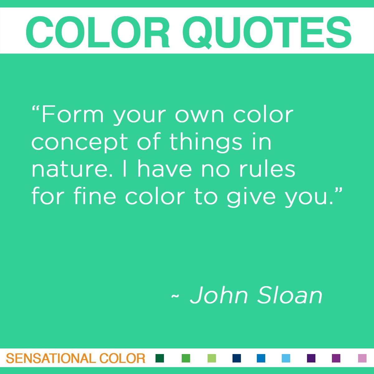 """Form your own color concept of things in nature. I have no rules for fine color to give you."" - John Sloan"