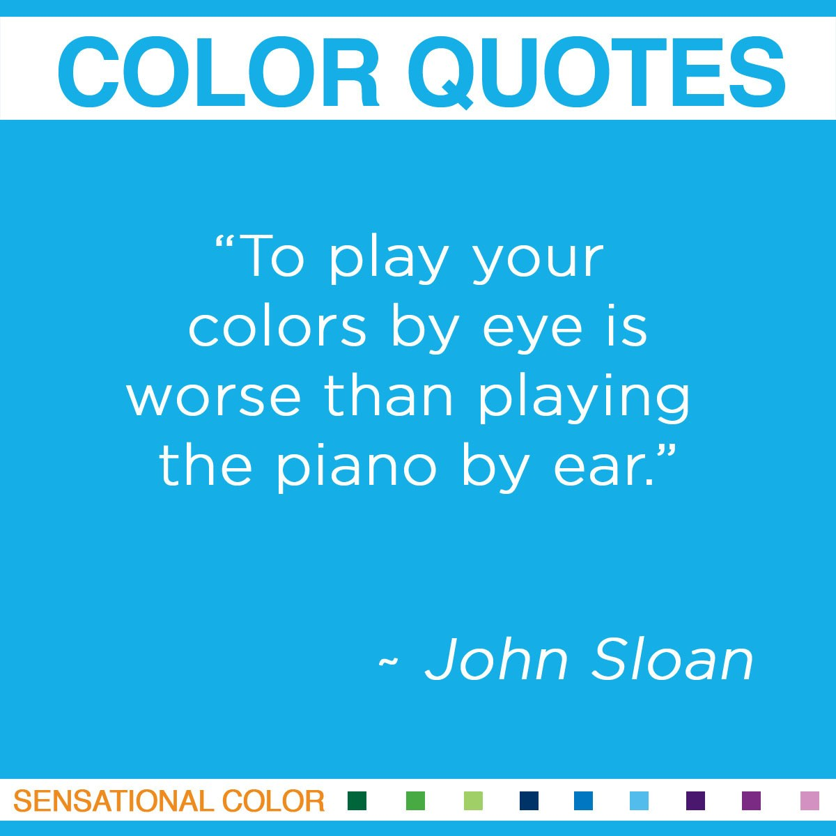 """To play your colors by eye is worse than playing the piano by ear."" - John Sloan"