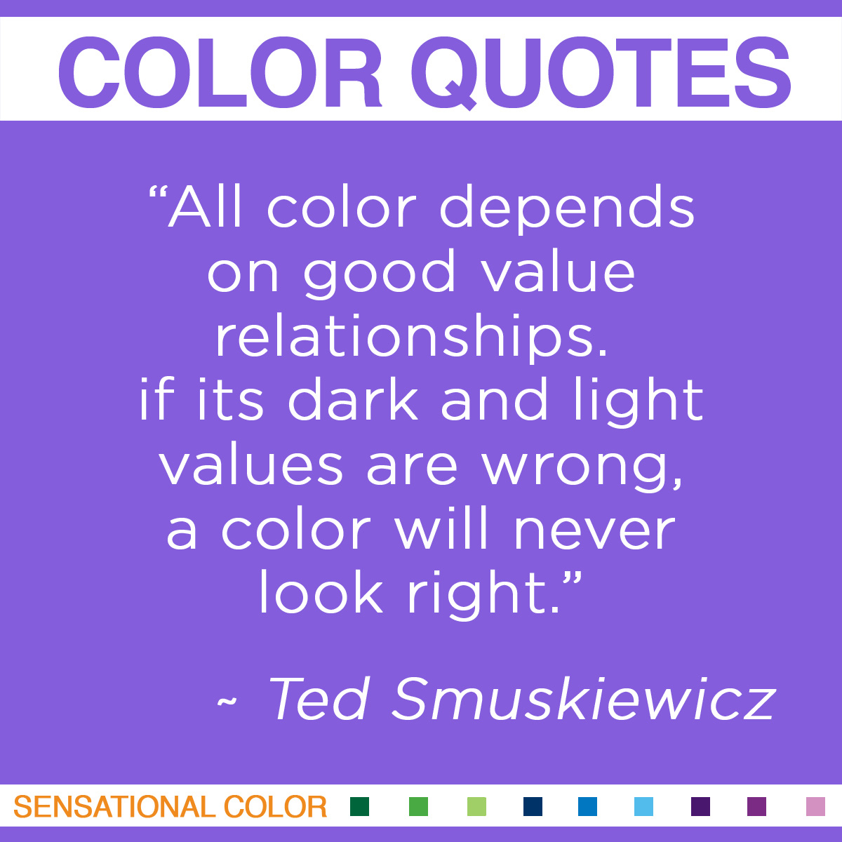 """All color depends on good value relationships. If its dark and light values are wrong, a color will never look right."" - Ted Smuskiewicz"