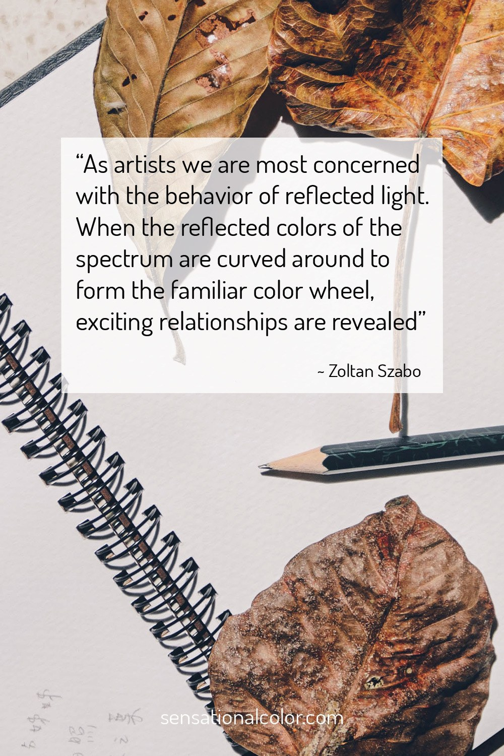"""As artists we are most concerned with the behavior of reflected light. When the reflected colors of the spectrum are curved around to form the familiar color wheel, exciting relationships are revealed."" - Zoltan Szabo"